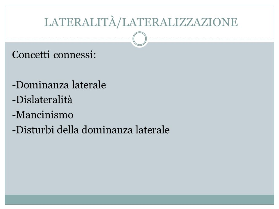 LATERALITÀ/LATERALIZZAZIONE Concetti connessi: -Dominanza laterale -Dislateralità -Mancinismo -Disturbi della dominanza laterale