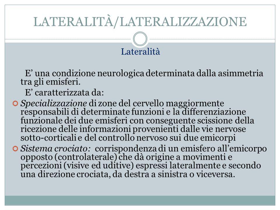Lateralità La condizione di lateralità, che costituisce un dato neurologico e prassico, da non confondere con il dato gnosico (conoscenza della destra e della sinistra), si congiunge con quella della dominanza laterale