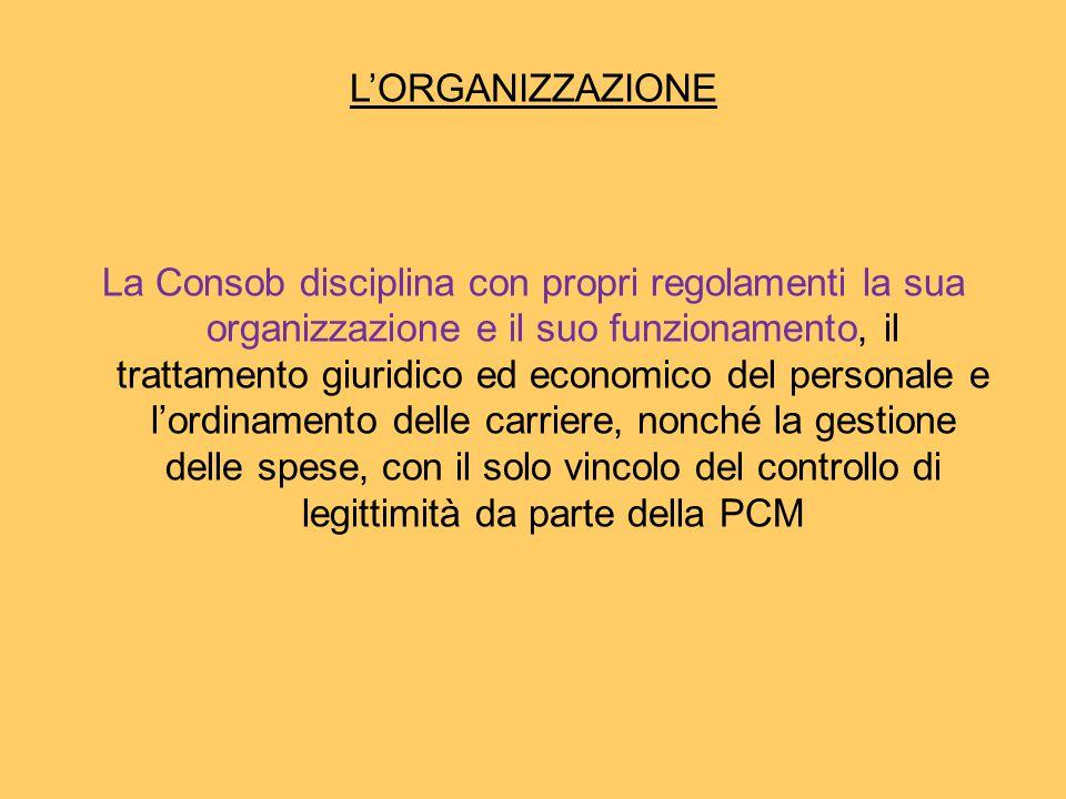 L'ORGANIZZAZIONE La Consob disciplina con propri regolamenti la sua organizzazione e il suo funzionamento, il trattamento giuridico ed economico del personale e l'ordinamento delle carriere, nonché la gestione delle spese, con il solo vincolo del controllo di legittimità da parte della PCM