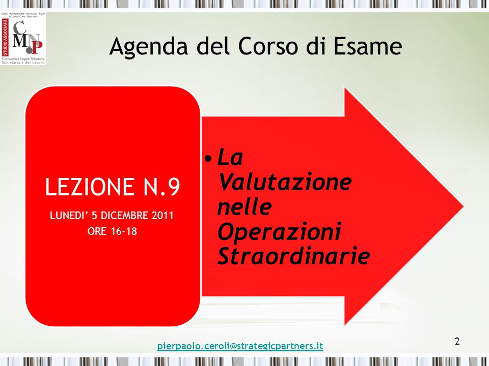 Agenda del Corso di Esame La Valutazione nelle Operazioni Straordinarie LEZIONE N.9 LUNEDI' 5 DICEMBRE 2011 ORE 16-18 pierpaolo.ceroli@strategicpartners.it 2