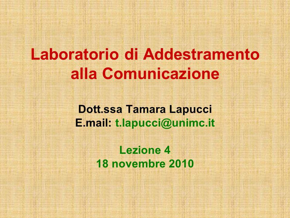 Laboratorio di Addestramento alla Comunicazione Dott.ssa Tamara Lapucci E.mail: t.lapucci@unimc.it Lezione 4 18 novembre 2010