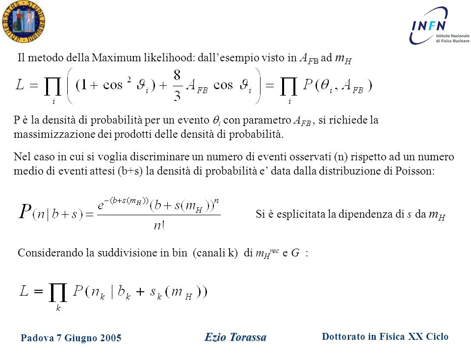 Dottorato in Fisica XX Ciclo Padova 7 Giugno 2005 Ezio Torassa Il metodo della Maximum likelihood: dall'esempio visto in A F B ad m H P è la densità di probabilità per un evento  i con parametro A FB, si richiede la massimizzazione dei prodotti delle densità di probabilità.