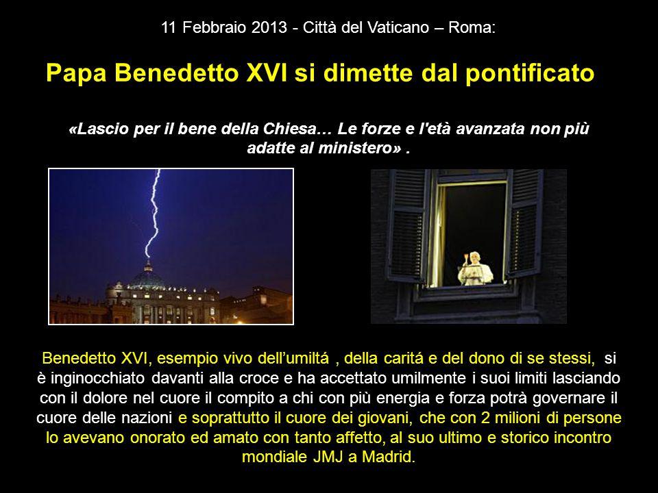11 Febbraio 2013 - Città del Vaticano – Roma: Papa Benedetto XVI si dimette dal pontificato «Lascio per il bene della Chiesa… Le forze e l età avanzata non più adatte al ministero».