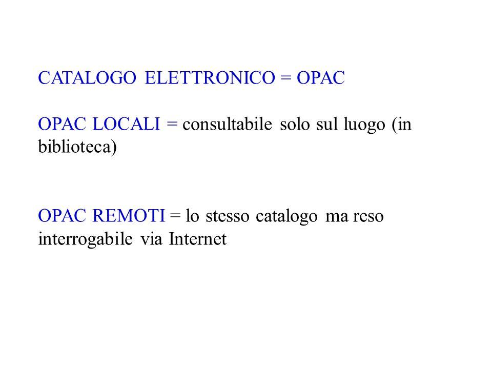 CATALOGO ELETTRONICO = OPAC OPAC LOCALI = consultabile solo sul luogo (in biblioteca) OPAC REMOTI = lo stesso catalogo ma reso interrogabile via Internet