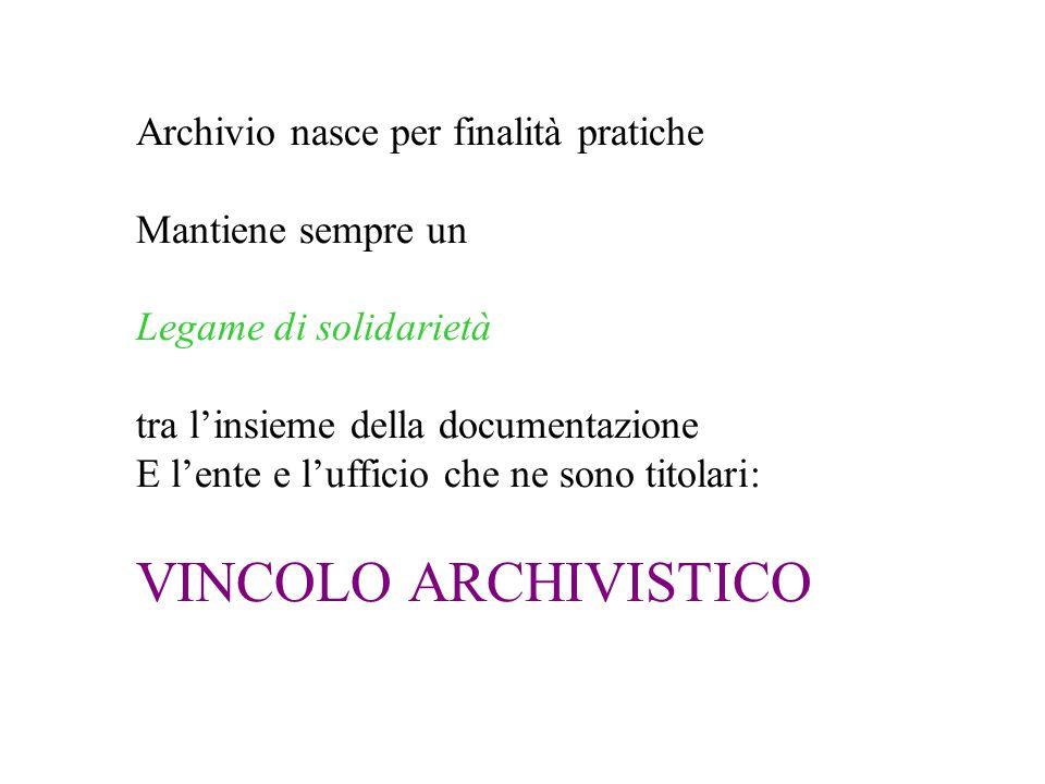 Archivio nasce per finalità pratiche Mantiene sempre un Legame di solidarietà tra l'insieme della documentazione E l'ente e l'ufficio che ne sono titolari: VINCOLO ARCHIVISTICO