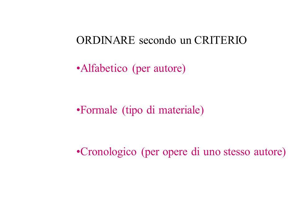 ORDINARE secondo un CRITERIO Alfabetico (per autore) Formale (tipo di materiale) Cronologico (per opere di uno stesso autore)