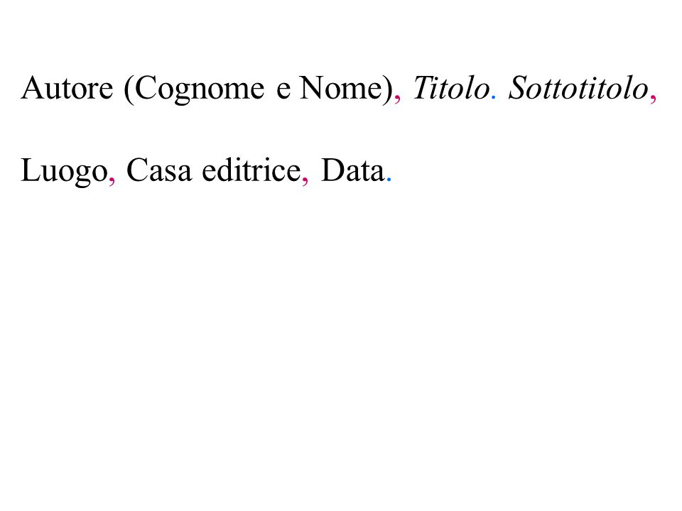 Autore (Cognome e Nome), Titolo. Sottotitolo, Luogo, Casa editrice, Data.