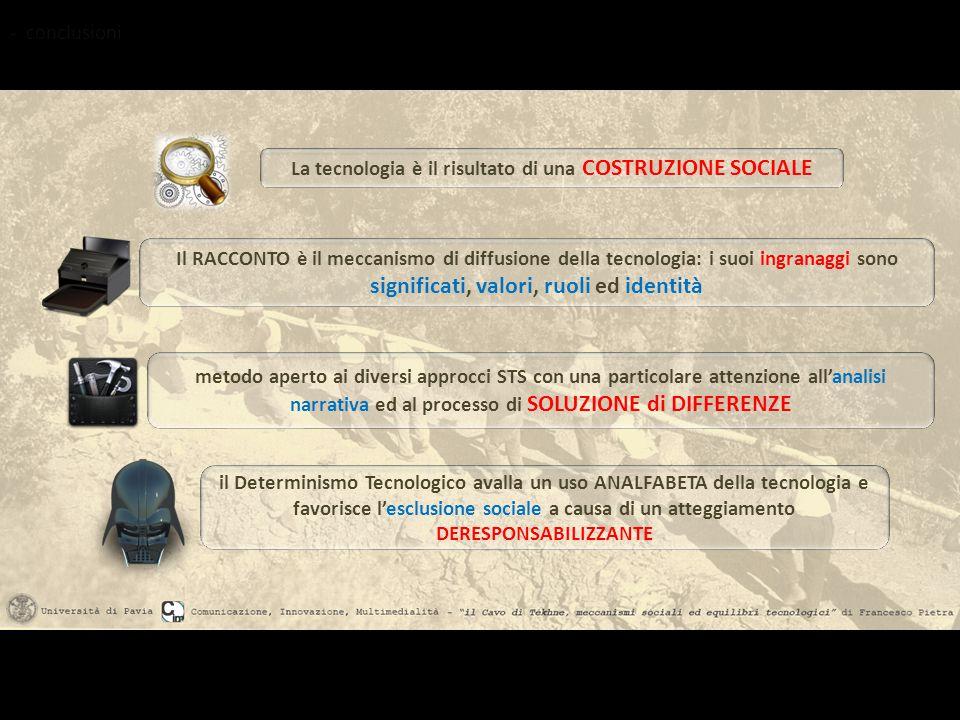 - conclusioni La tecnologia è il risultato di una COSTRUZIONE SOCIALE Il RACCONTO è il meccanismo di diffusione della tecnologia: i suoi ingranaggi so