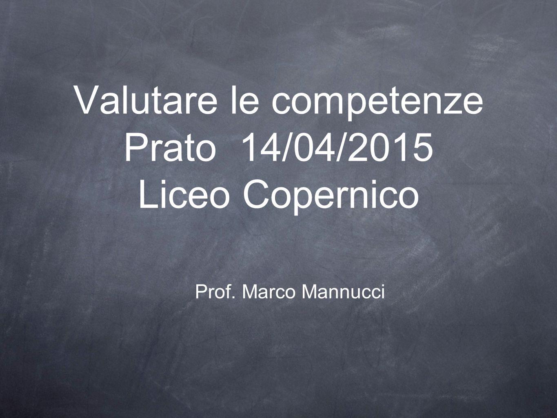 Prof. Marco Mannucci Valutare le competenze Prato 14/04/2015 Liceo Copernico