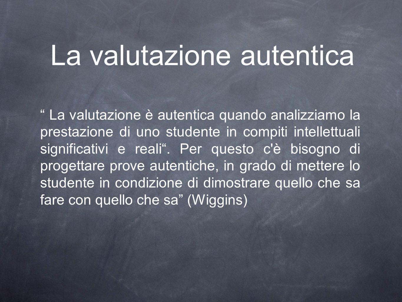 """La valutazione autentica """" La valutazione è autentica quando analizziamo la prestazione di uno studente in compiti intellettuali significativi e reali"""
