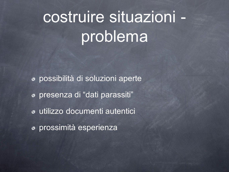 """costruire situazioni - problema possibilità di soluzioni aperte presenza di """"dati parassiti"""" utilizzo documenti autentici prossimità esperienza"""