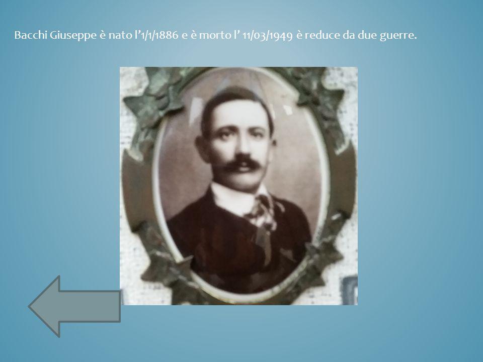 Bacchi Giuseppe è nato l'1/1/1886 e è morto l' 11/03/1949 è reduce da due guerre.