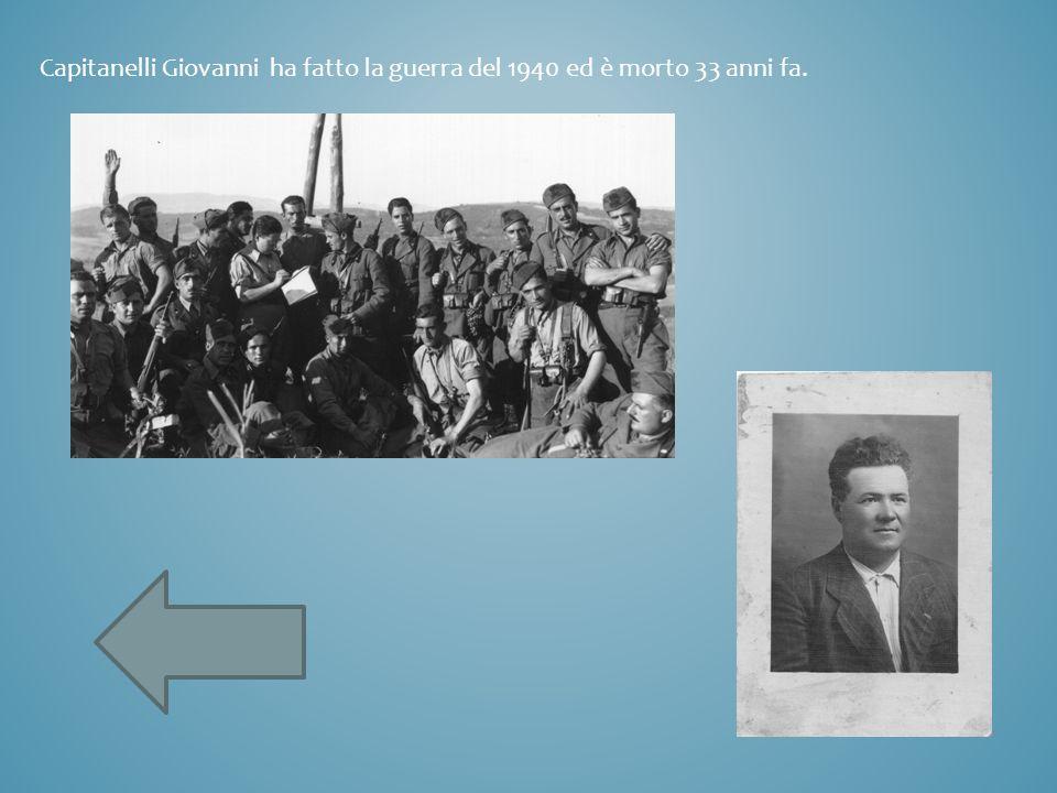 Capitanelli Giovanni ha fatto la guerra del 1940 ed è morto 33 anni fa.