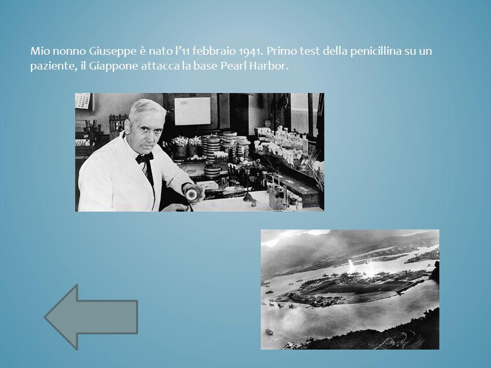 Mio nonno Giuseppe è nato l'11 febbraio 1941. Primo test della penicillina su un paziente, il Giappone attacca la base Pearl Harbor.