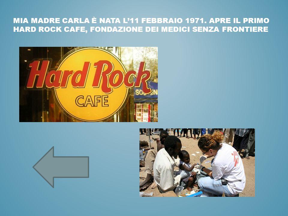 MIA MADRE CARLA È NATA L'11 FEBBRAIO 1971. APRE IL PRIMO HARD ROCK CAFE, FONDAZIONE DEI MEDICI SENZA FRONTIERE