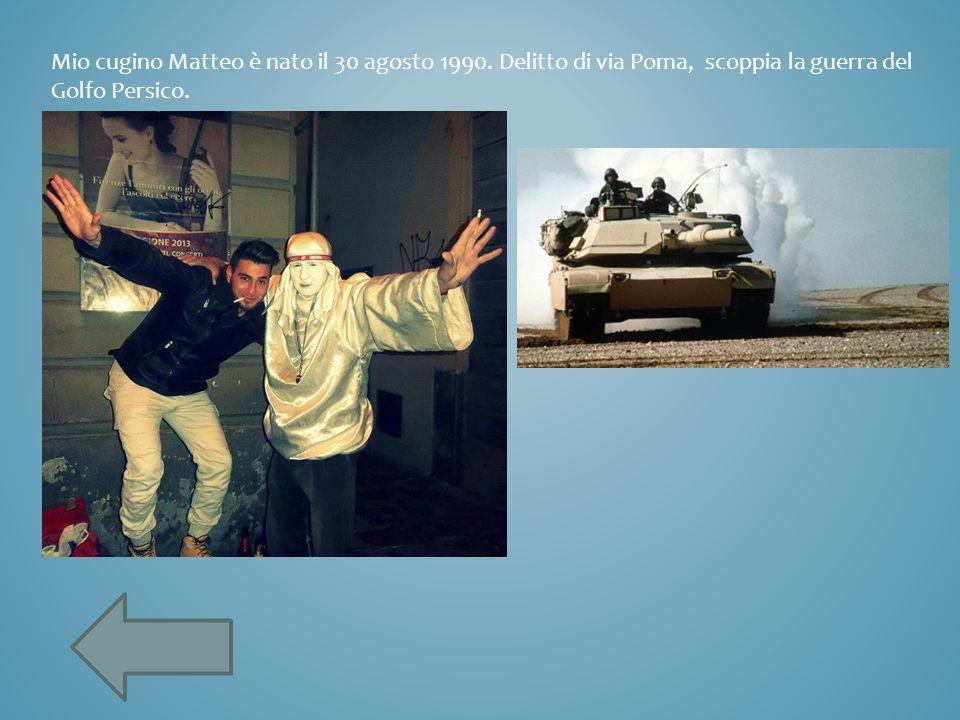 Mio cugino Matteo è nato il 30 agosto 1990. Delitto di via Poma, scoppia la guerra del Golfo Persico.