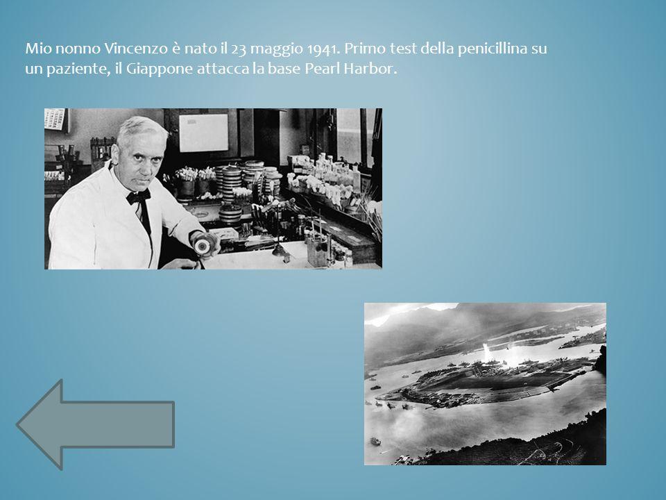Mio nonno Vincenzo è nato il 23 maggio 1941. Primo test della penicillina su un paziente, il Giappone attacca la base Pearl Harbor.