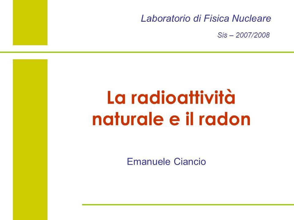Laboratorio di Fisica Nucleare Sis – 2007/2008 La radioattività naturale e il radon Emanuele Ciancio