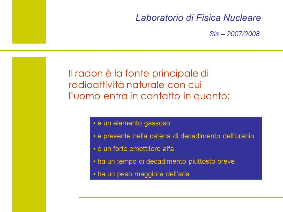 Laboratorio di Fisica Nucleare Sis – 2007/2008 Il radon è la fonte principale di radioattività naturale con cui l'uomo entra in contatto in quanto: è un elemento gassoso è presente nella catena di decadimento dell'uranio è un forte emettitore alfa ha un tempo di decadimento piuttosto breve ha un peso maggiore dell'aria