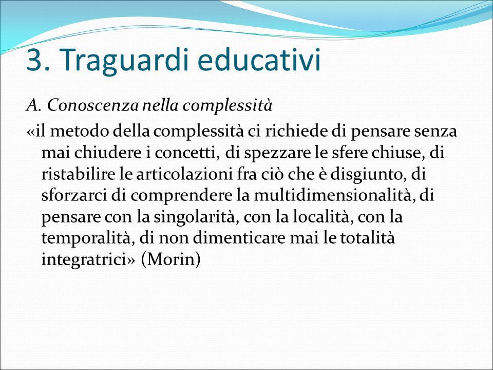 3. Traguardi educativi A. Conoscenza nella complessità «il metodo della complessità ci richiede di pensare senza mai chiudere i concetti, di spezzare