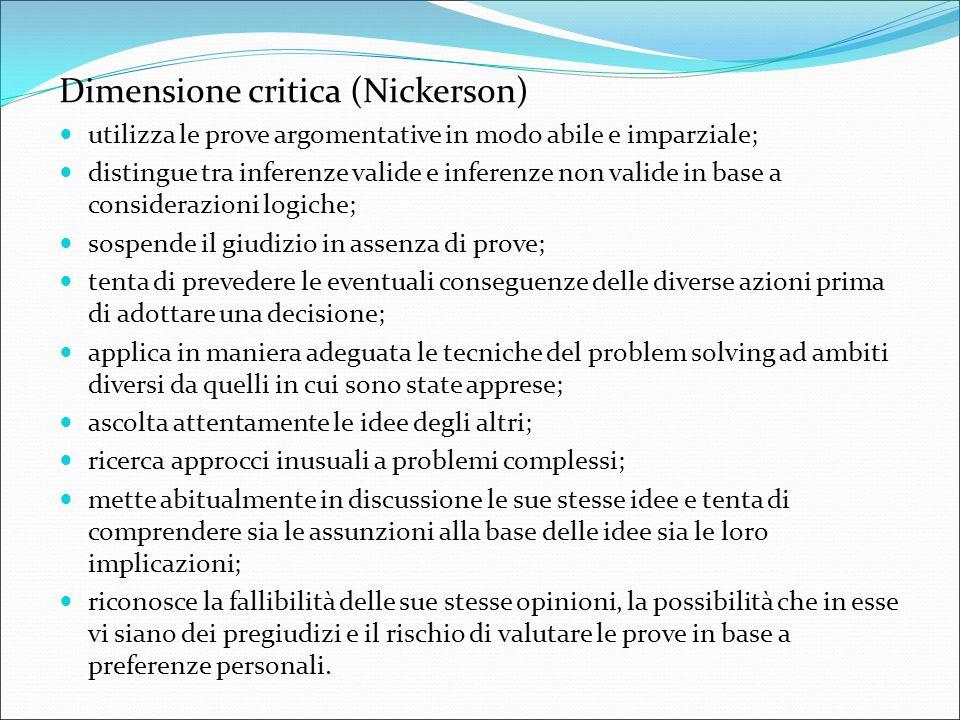 Dimensione critica (Nickerson) utilizza le prove argomentative in modo abile e imparziale; distingue tra inferenze valide e inferenze non valide in ba