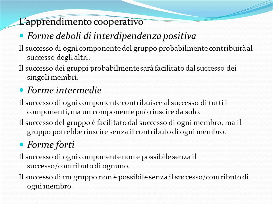 L'apprendimento cooperativo Forme deboli di interdipendenza positiva Il successo di ogni componente del gruppo probabilmente contribuirà al successo d