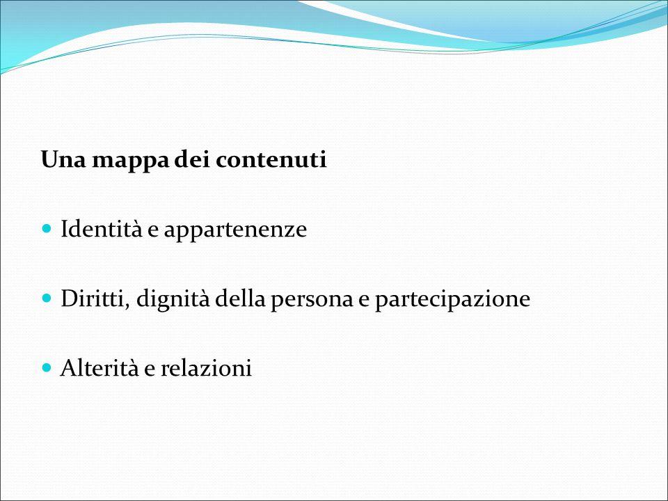 Una mappa dei contenuti Identità e appartenenze Diritti, dignità della persona e partecipazione Alterità e relazioni
