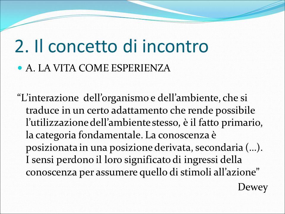 """2. Il concetto di incontro A. LA VITA COME ESPERIENZA """"L'interazione dell'organismo e dell'ambiente, che si traduce in un certo adattamento che rende"""