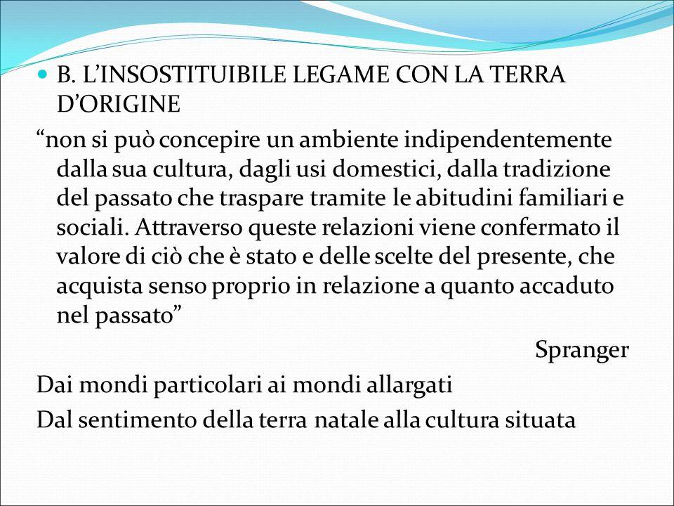 """B. L'INSOSTITUIBILE LEGAME CON LA TERRA D'ORIGINE """"non si può concepire un ambiente indipendentemente dalla sua cultura, dagli usi domestici, dalla tr"""