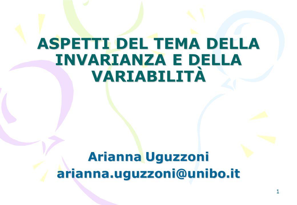 1 ASPETTI DEL TEMA DELLA INVARIANZA E DELLA VARIABILITÀ Arianna Uguzzoni arianna.uguzzoni@unibo.it