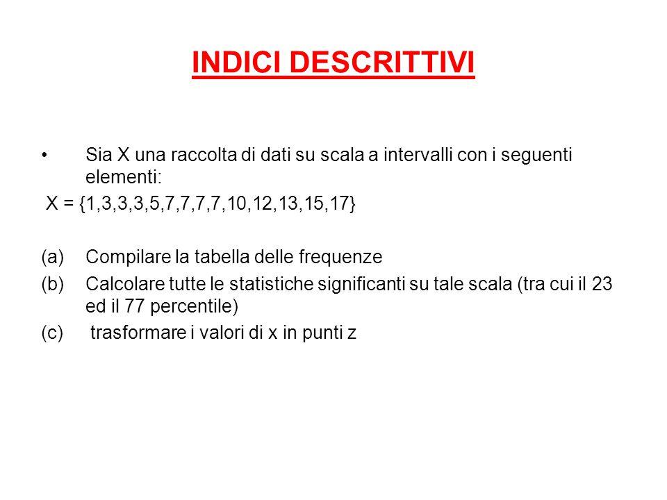 INDICI DESCRITTIVI Sia X una raccolta di dati su scala a intervalli con i seguenti elementi: X = {1,3,3,3,5,7,7,7,7,10,12,13,15,17} (a)Compilare la ta