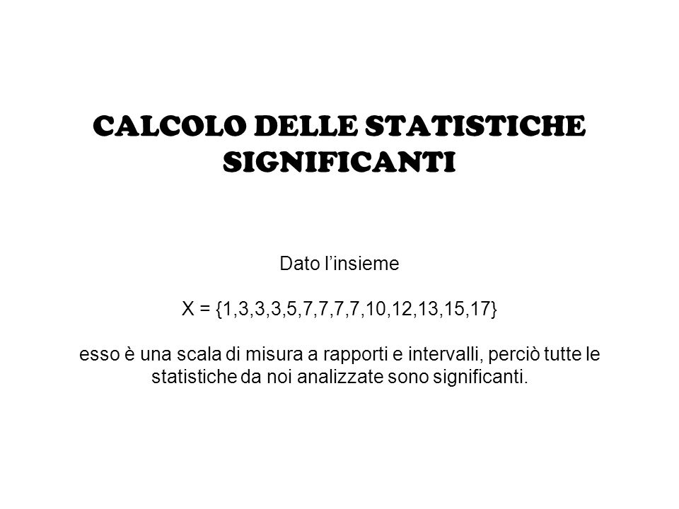 CALCOLO DELLE STATISTICHE SIGNIFICANTI Dato l'insieme X = {1,3,3,3,5,7,7,7,7,10,12,13,15,17} esso è una scala di misura a rapporti e intervalli, perci
