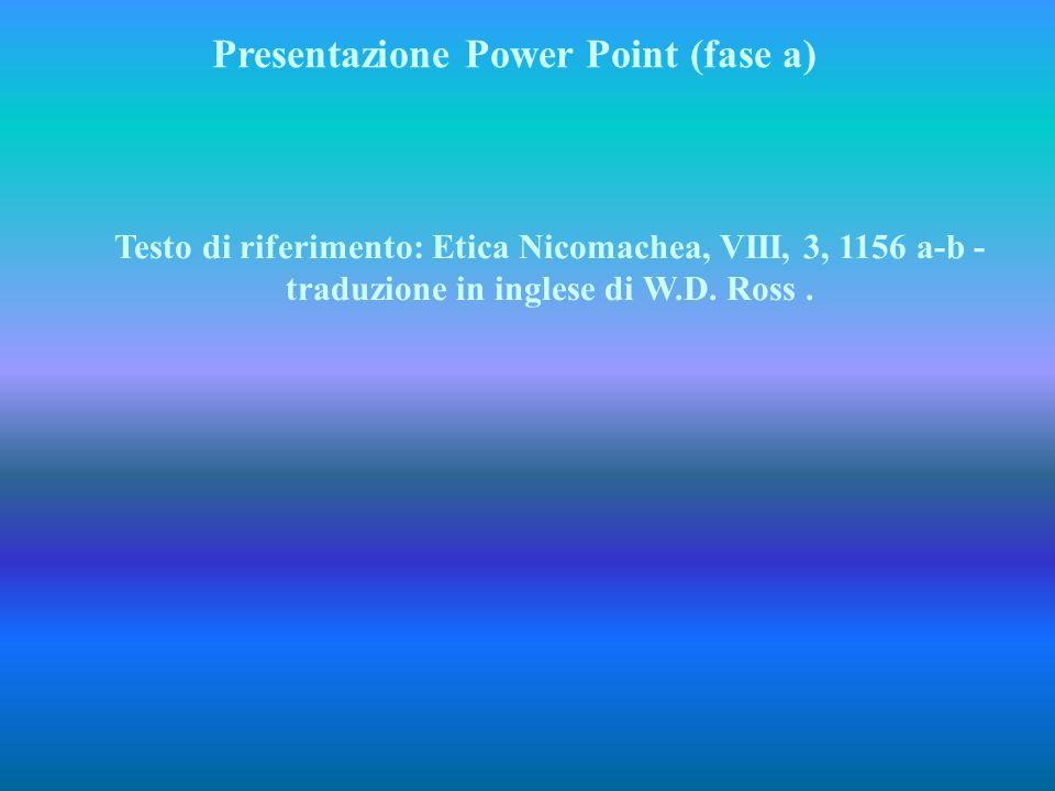 Testo di riferimento: Etica Nicomachea, VIII, 3, 1156 a-b - traduzione in inglese di W.D. Ross. Presentazione Power Point (fase a)
