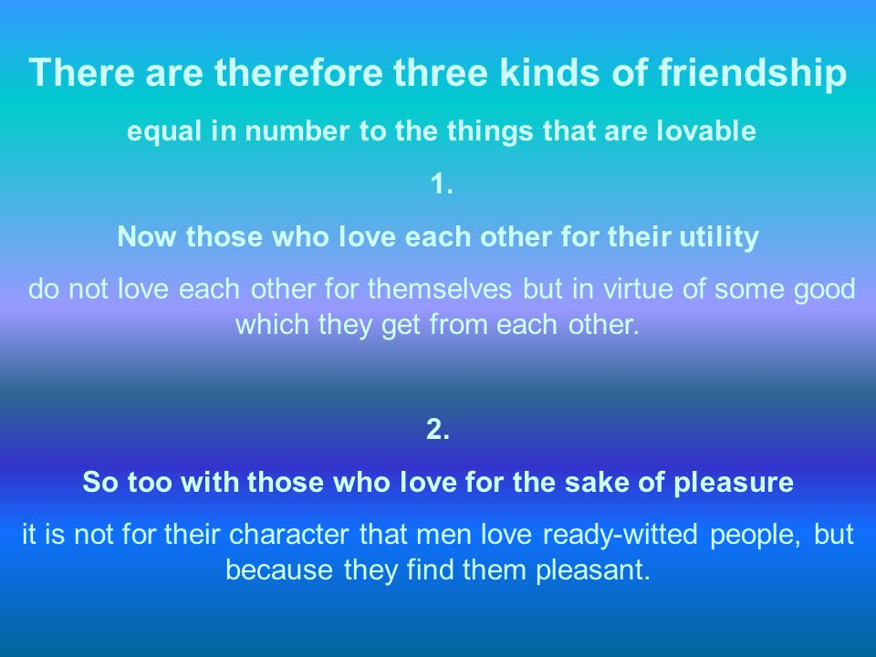 There are therefore three kinds of friendship equal in number to the things that are lovable 1. Now those who love each other for their utility do not