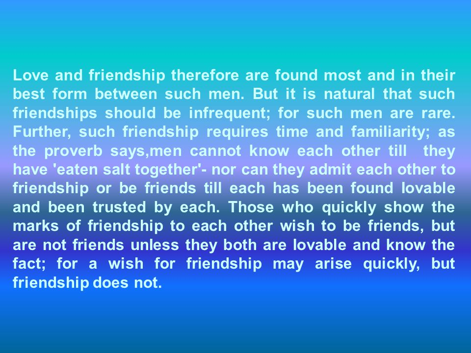 Love and friendship therefore are found most and in their best form between such men. But it is natural that such friendships should be infrequent; fo