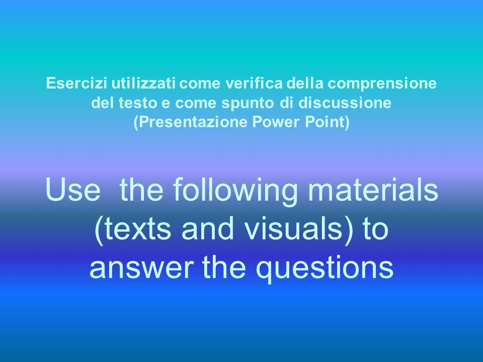 Esercizi utilizzati come verifica della comprensione del testo e come spunto di discussione (Presentazione Power Point) Use the following materials (t