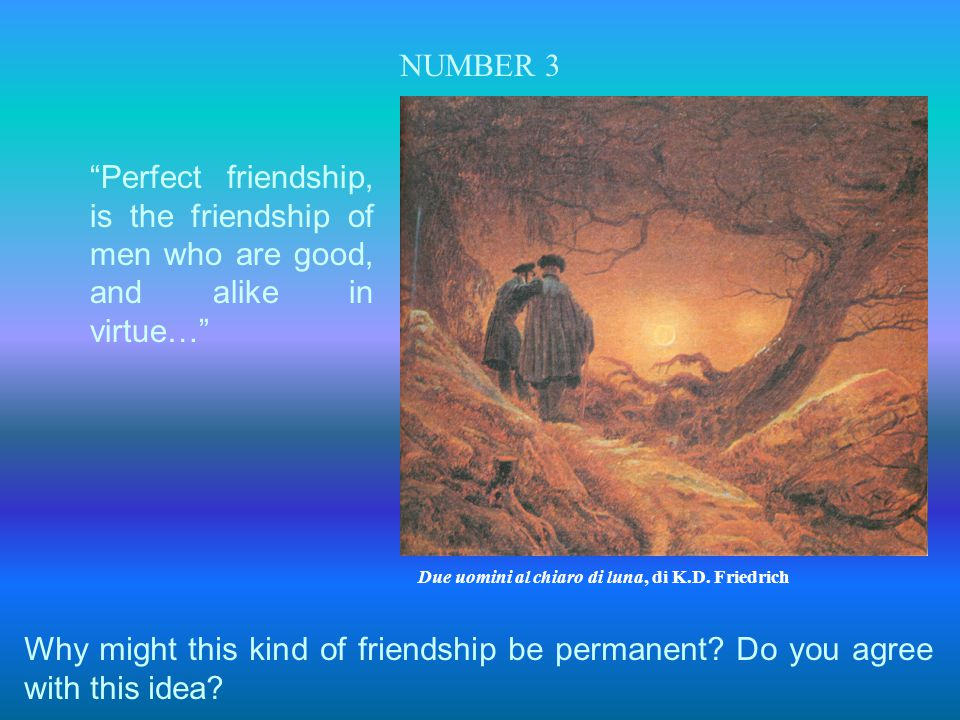 "NUMBER 3 ""Perfect friendship, is the friendship of men who are good, and alike in virtue…"" Why might this kind of friendship be permanent? Do you agre"
