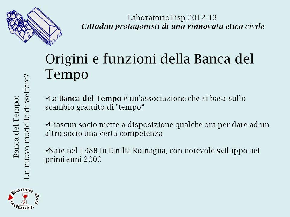 Laboratorio Fisp 2012-13 Cittadini protagonisti di una rinnovata etica civile Origini e funzioni della Banca del Tempo Banca del Tempo: Un nuovo modello di welfare.