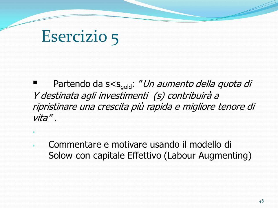 """48 Esercizio 5  Partendo da s<s gold : """"Un aumento della quota di Y destinata agli investimenti (s) contribuirà a ripristinare una crescita più rapid"""