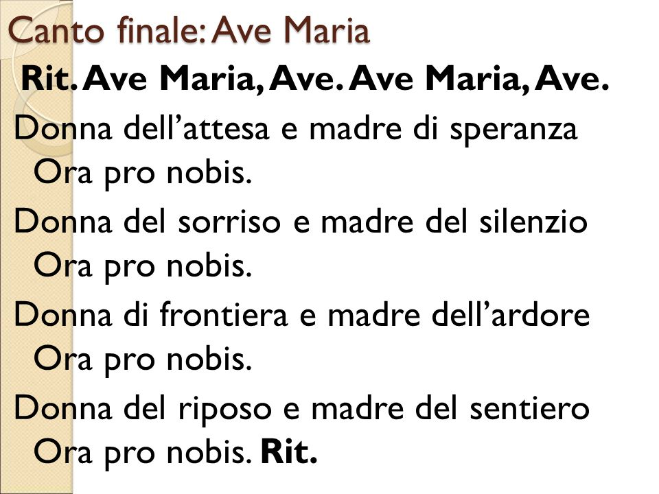 Canto finale: Ave Maria Rit. Ave Maria, Ave. Ave Maria, Ave. Donna dell'attesa e madre di speranza Ora pro nobis. Donna del sorriso e madre del silenz