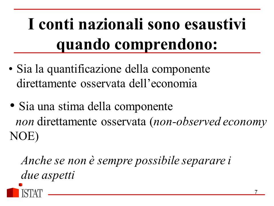 7 I conti nazionali sono esaustivi quando comprendono: Sia la quantificazione della componente direttamente osservata dell'economia Sia una stima della componente non direttamente osservata (non-observed economy NOE) Anche se non è sempre possibile separare i due aspetti