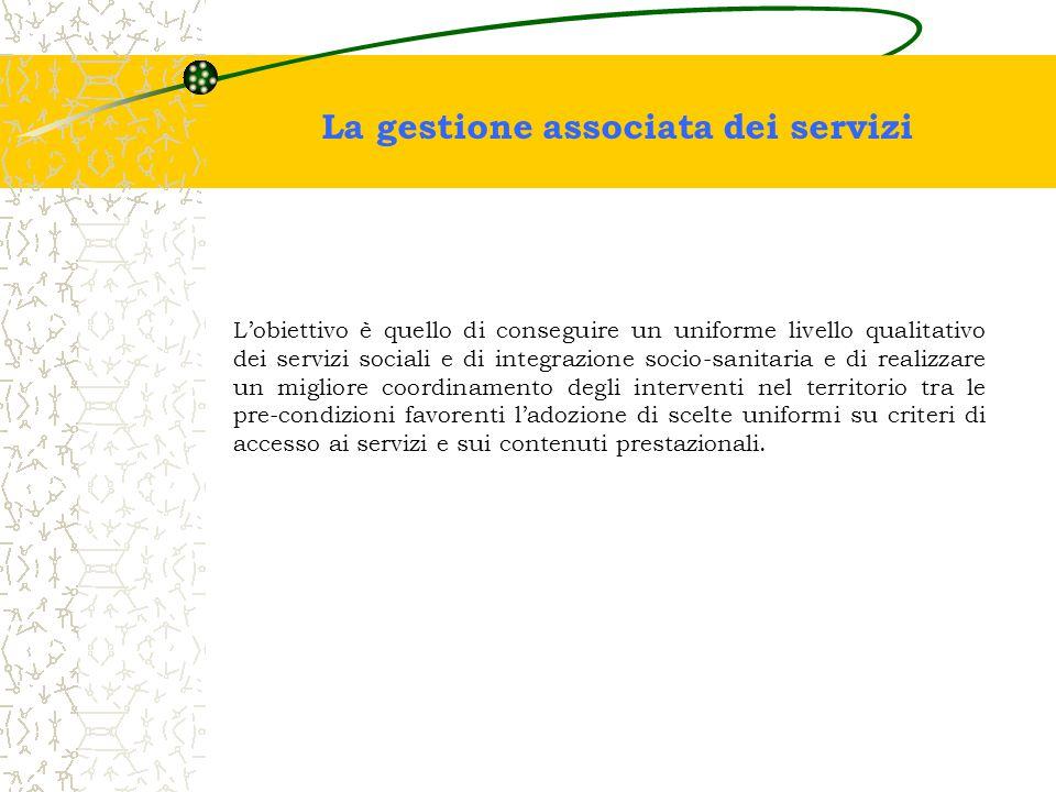 La gestione associata dei servizi L'obiettivo è quello di conseguire un uniforme livello qualitativo dei servizi sociali e di integrazione socio-sanit