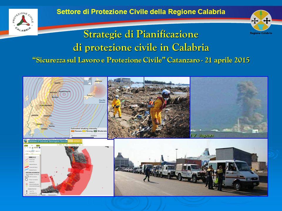 Settore di Protezione Civile della Regione Calabria Strategie di Pianificazione di protezione civile in Calabria Sicurezza sul Lavoro e Protezione Civile Catanzaro - 21 aprile 2015