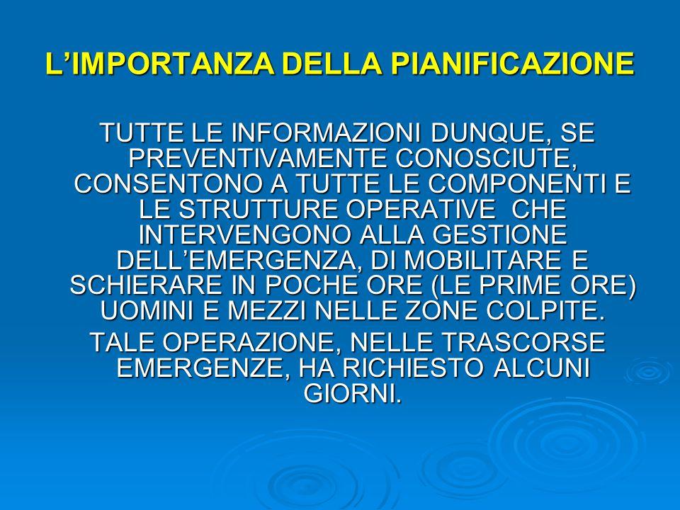 L'IMPORTANZA DELLA PIANIFICAZIONE TUTTE LE INFORMAZIONI DUNQUE, SE PREVENTIVAMENTE CONOSCIUTE, CONSENTONO A TUTTE LE COMPONENTI E LE STRUTTURE OPERATIVE CHE INTERVENGONO ALLA GESTIONE DELL'EMERGENZA, DI MOBILITARE E SCHIERARE IN POCHE ORE (LE PRIME ORE) UOMINI E MEZZI NELLE ZONE COLPITE.