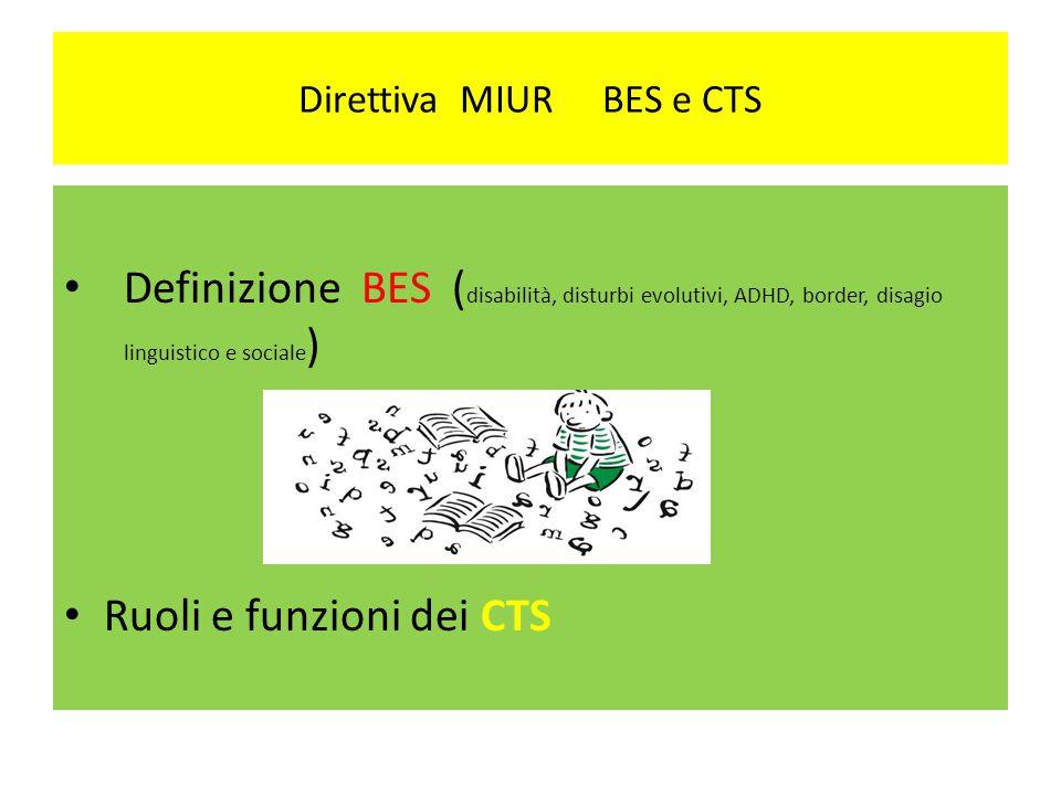 Direttiva MIUR BES e CTS Definizione BES ( disabilità, disturbi evolutivi, ADHD, border, disagio linguistico e sociale ) Ruoli e funzioni dei CTS