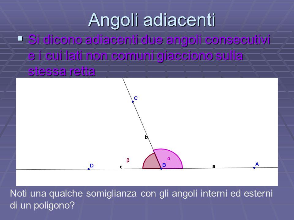 Angoli adiacenti SSSSi dicono adiacenti due angoli consecutivi e i cui lati non comuni giacciono sulla stessa retta Noti una qualche somiglianza c