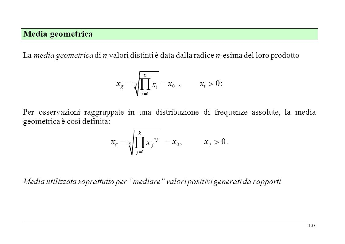 La media geometrica di n valori distinti è data dalla radice n-esima del loro prodotto n xii 1n xii 1 x g  x 0,x i  0; n Per osservazioni raggruppate in una distribuzione geometrica è così definita: di frequenzeassolute,lamedia k x jj 1k x jj 1 n jn j x g  x0, x0,x j  0.