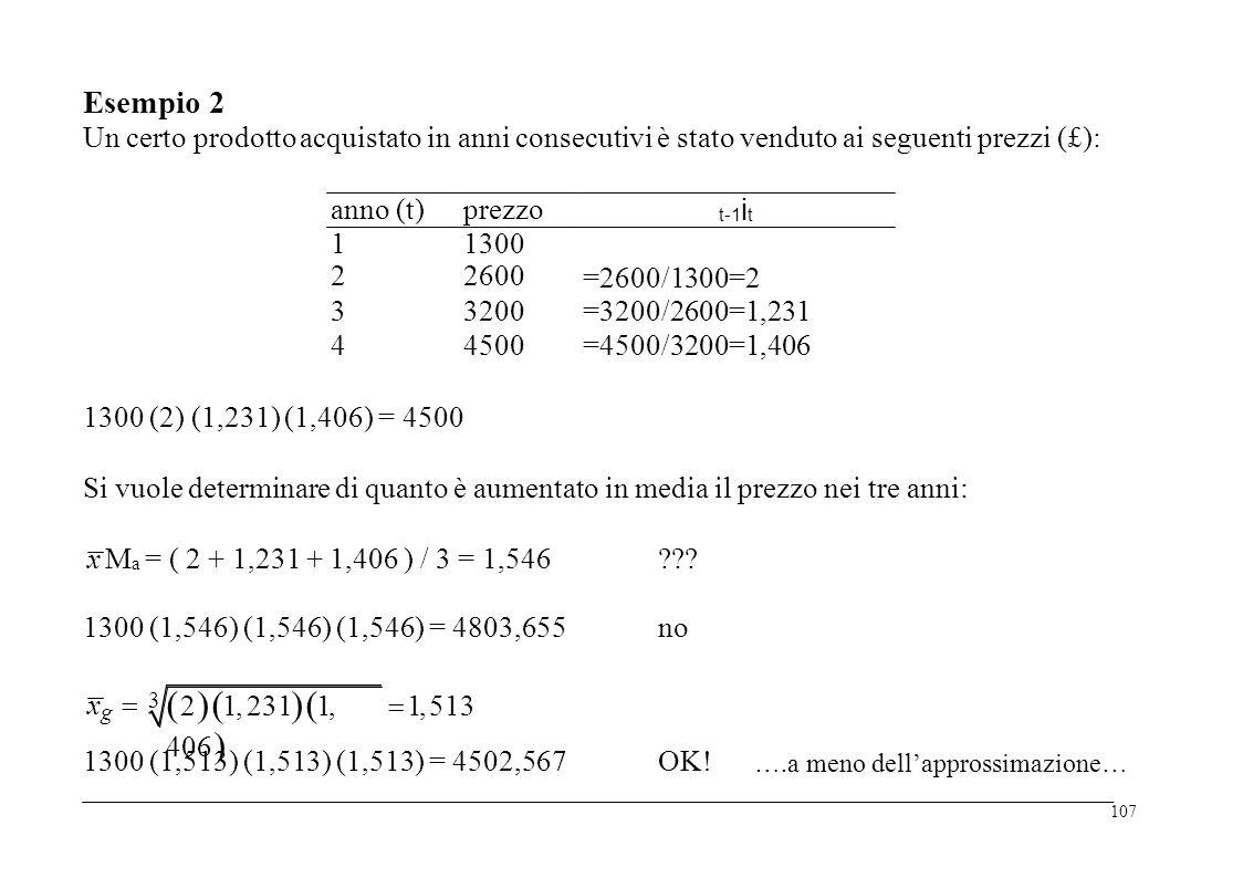 Esempio 2 Un certoprodottoacquistato inanni consecutivi è stato vendutoai seguentiprezzi (£): anno(t)prezzo t-1 i t 12341234 1300 2600 3200 4500 =2600/1300=2 =3200/2600=1,231 =4500/3200=1,406 1300 (2)(1,231) (1,406)= 4500 Si vuole determinare di quanto è aumentatoinmediail prezzo neitre anni: x M a = ( 2 + 1,231 + 1,406 ) / 3 = 1,546??.