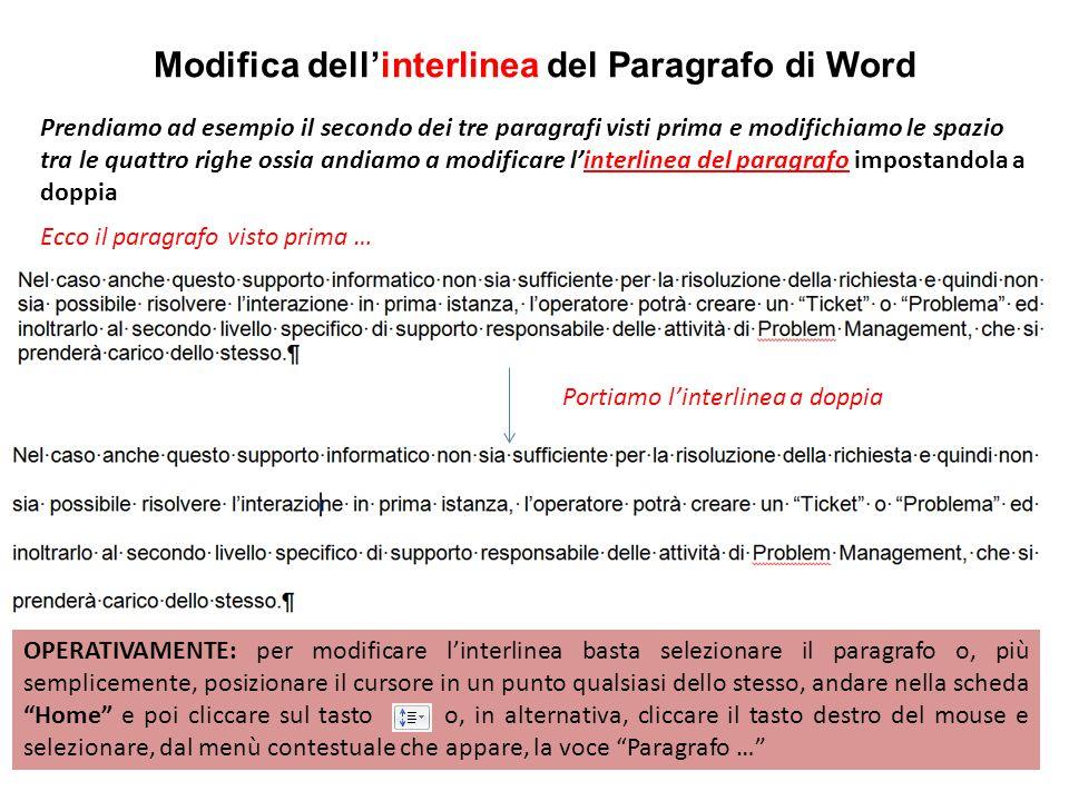 Modifica dell'interlinea del Paragrafo di Word Prendiamo ad esempio il secondo dei tre paragrafi visti prima e modifichiamo le spazio tra le quattro righe ossia andiamo a modificare l'interlinea del paragrafo impostandola a doppia Ecco il paragrafo visto prima … Portiamo l'interlinea a doppia OPERATIVAMENTE: per modificare l'interlinea basta selezionare il paragrafo o, più semplicemente, posizionare il cursore in un punto qualsiasi dello stesso, andare nella scheda Home e poi cliccare sul tasto o, in alternativa, cliccare il tasto destro del mouse e selezionare, dal menù contestuale che appare, la voce Paragrafo …