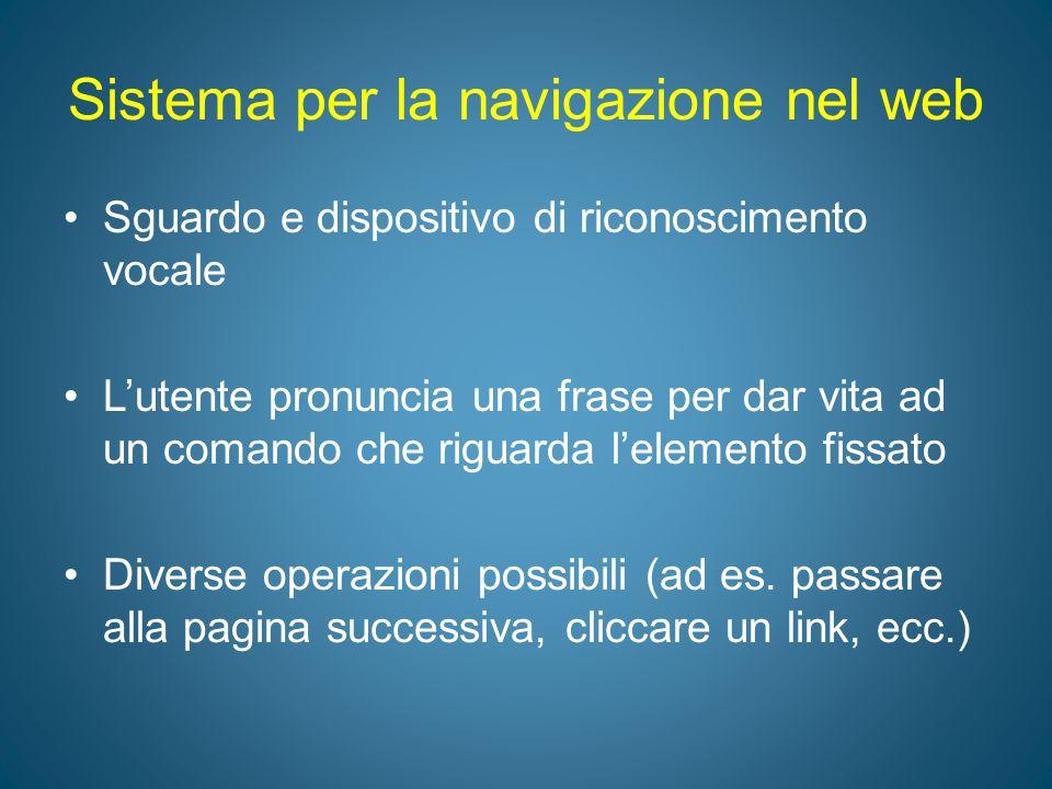 Sistema per la navigazione nel web Sguardo e dispositivo di riconoscimento vocale L'utente pronuncia una frase per dar vita ad un comando che riguarda
